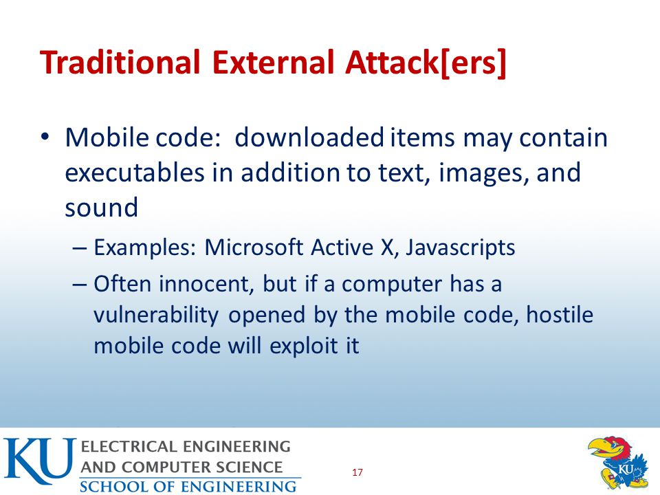 Traditional External Attack[ers] Mobile code: downloaded items may contain executables in addition to text, images, and sound – Examples: Microsoft Active X, Javascripts – Often innocent, but if a computer has a vulnerability opened by the mobile code, hostile mobile code will exploit it 17