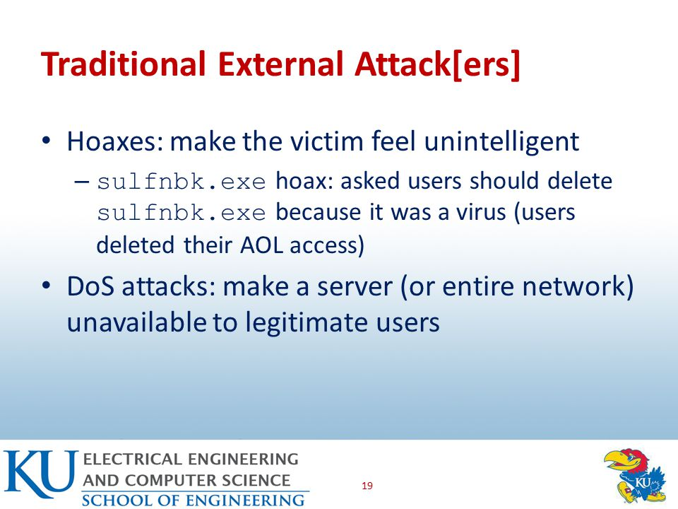 Traditional External Attack[ers] Hoaxes: make the victim feel unintelligent – sulfnbk.exe hoax: asked users should delete sulfnbk.exe because it was a virus (users deleted their AOL access) DoS attacks: make a server (or entire network) unavailable to legitimate users 19