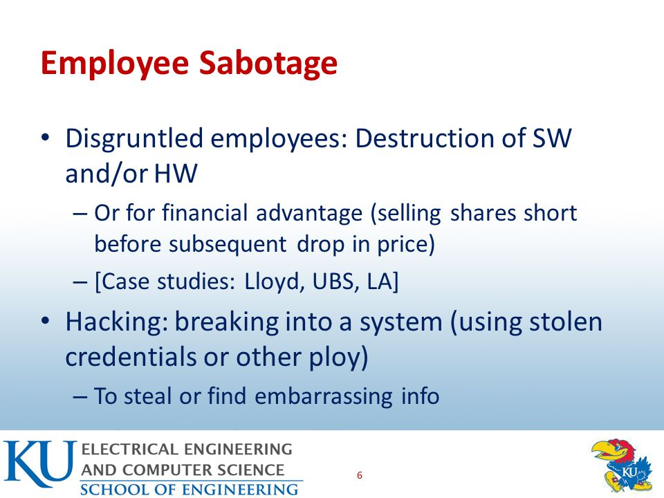Employee Sabotage Disgruntled employees: Destruction of SW and/or HW – Or for financial advantage (selling shares short before subsequent drop in price) – [Case studies: Lloyd, UBS, LA] Hacking: breaking into a system (using stolen credentials or other ploy) – To steal or find embarrassing info 6