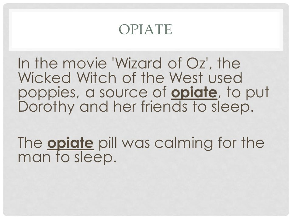 In the movie 'Wizard of Oz', the Wicked Witch of the West used poppies, a source of opiate, to put Dorothy and her friends to sleep. The opiate pill w