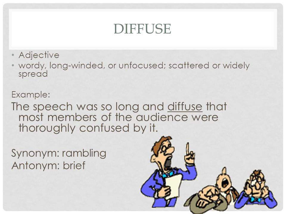 DIFFUSE Adjective wordy, long-winded, or unfocused; scattered or widely spread Example: The speech was so long and diffuse that most members of the au