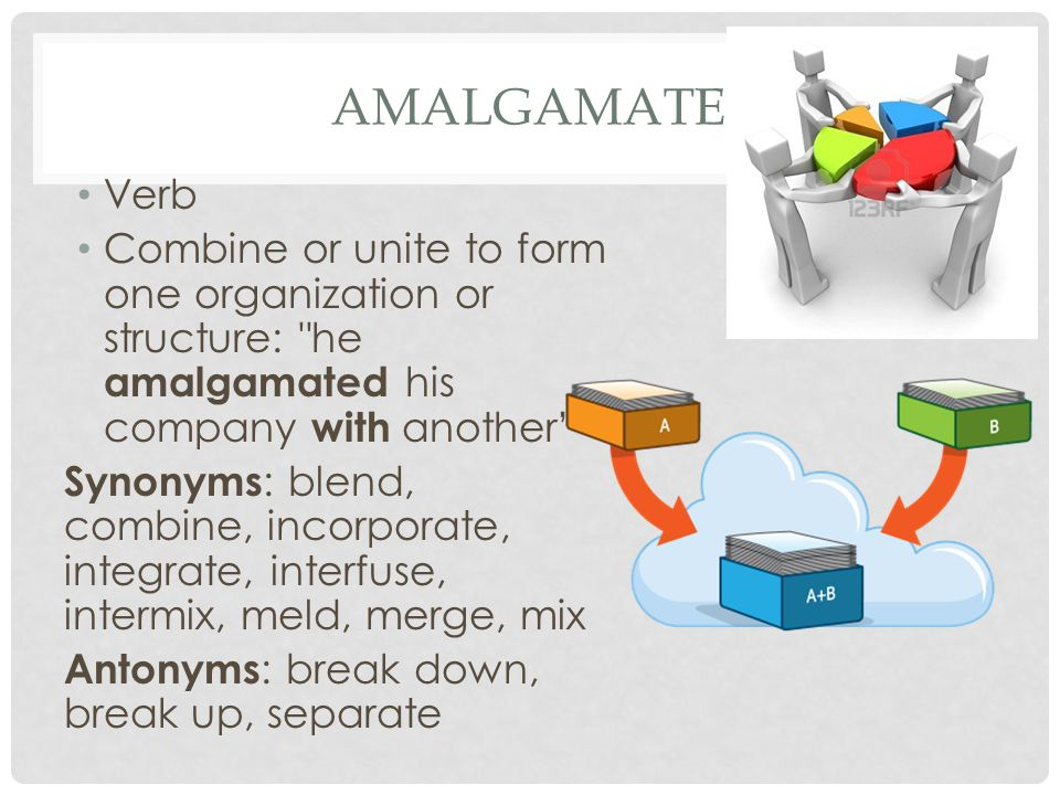 AMALGAMATE Verb Combine or unite to form one organization or structure: