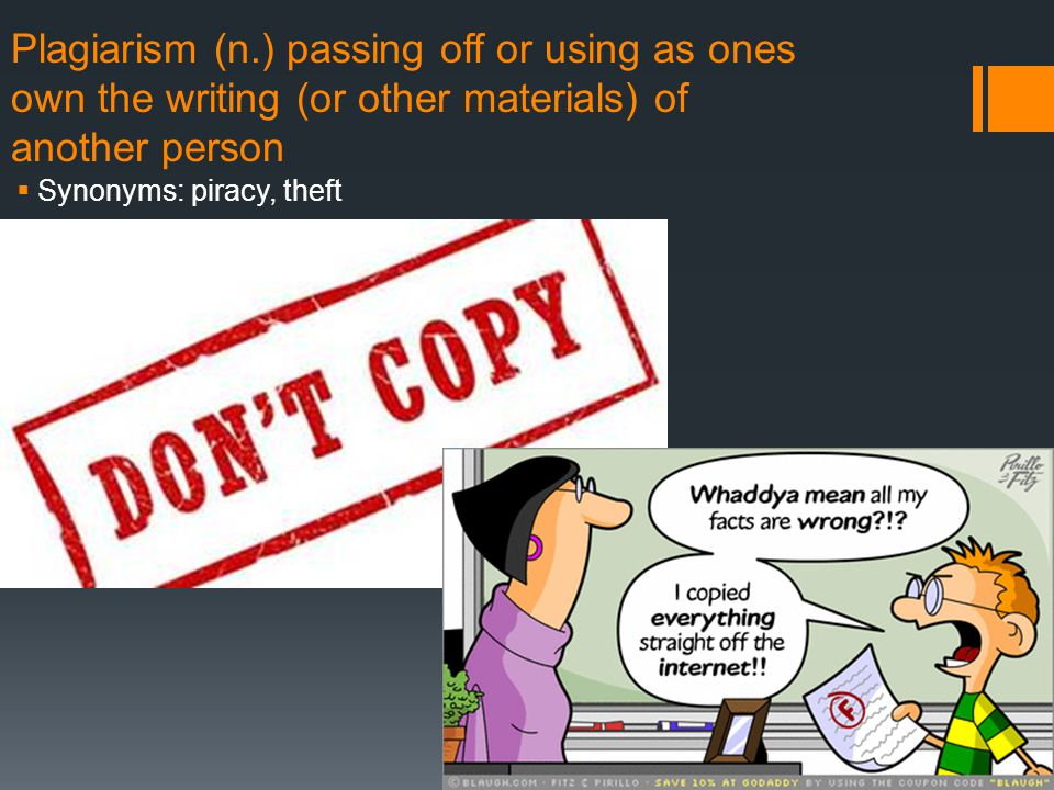 Plagiarism (n.) passing off or using as ones own the writing (or other materials) of another person  Synonyms: piracy, theft