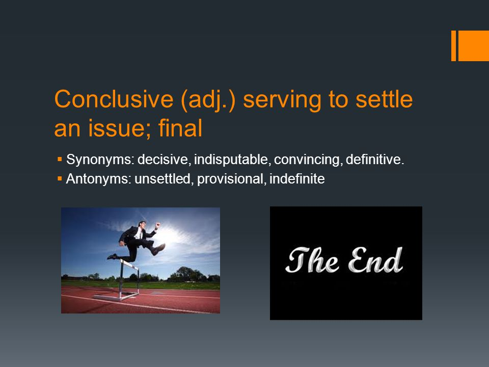 Conclusive (adj.) serving to settle an issue; final  Synonyms: decisive, indisputable, convincing, definitive.