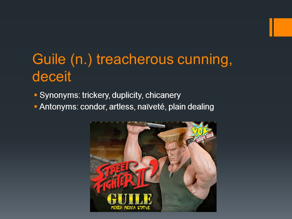 Guile (n.) treacherous cunning, deceit  Synonyms: trickery, duplicity, chicanery  Antonyms: condor, artless, naïveté, plain dealing