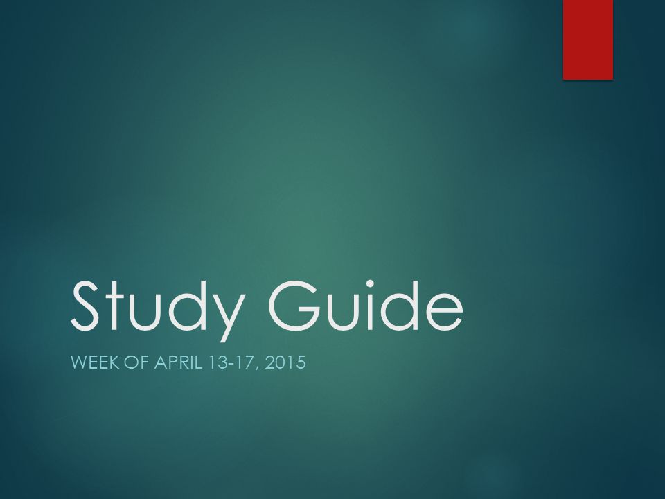 Study Guide WEEK OF APRIL 13-17, 2015