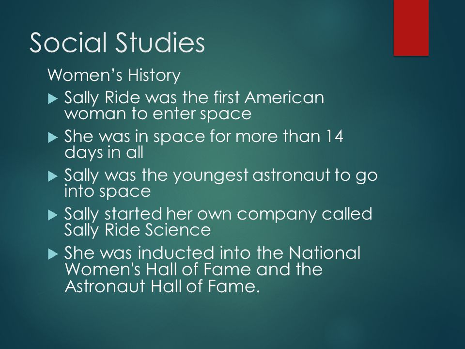 Social Studies Women's History  Sally Ride was the first American woman to enter space  She was in space for more than 14 days in all  Sally was the youngest astronaut to go into space  Sally started her own company called Sally Ride Science  She was inducted into the National Women s Hall of Fame and the Astronaut Hall of Fame.