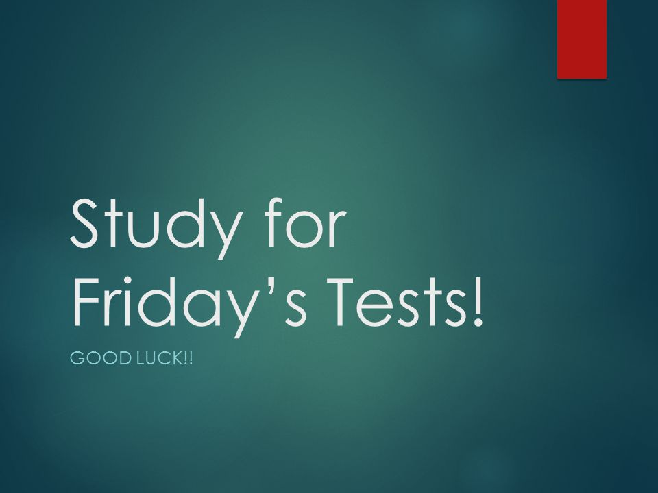 Study for Friday's Tests! GOOD LUCK!!