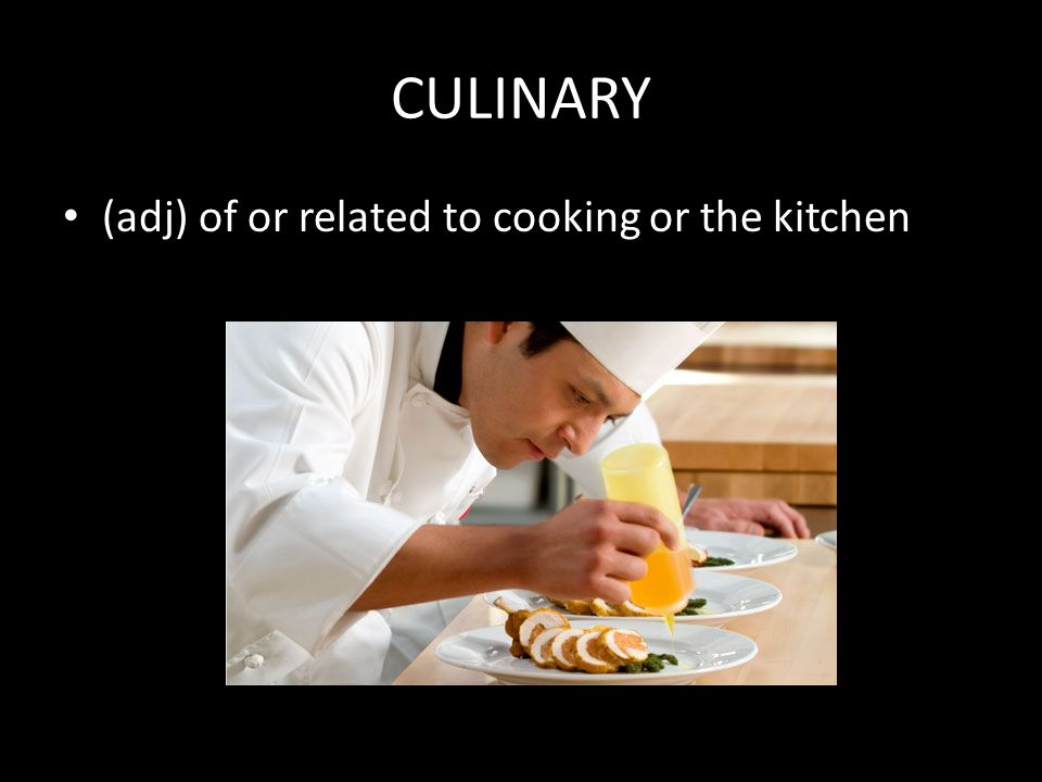 CULINARY (adj) of or related to cooking or the kitchen