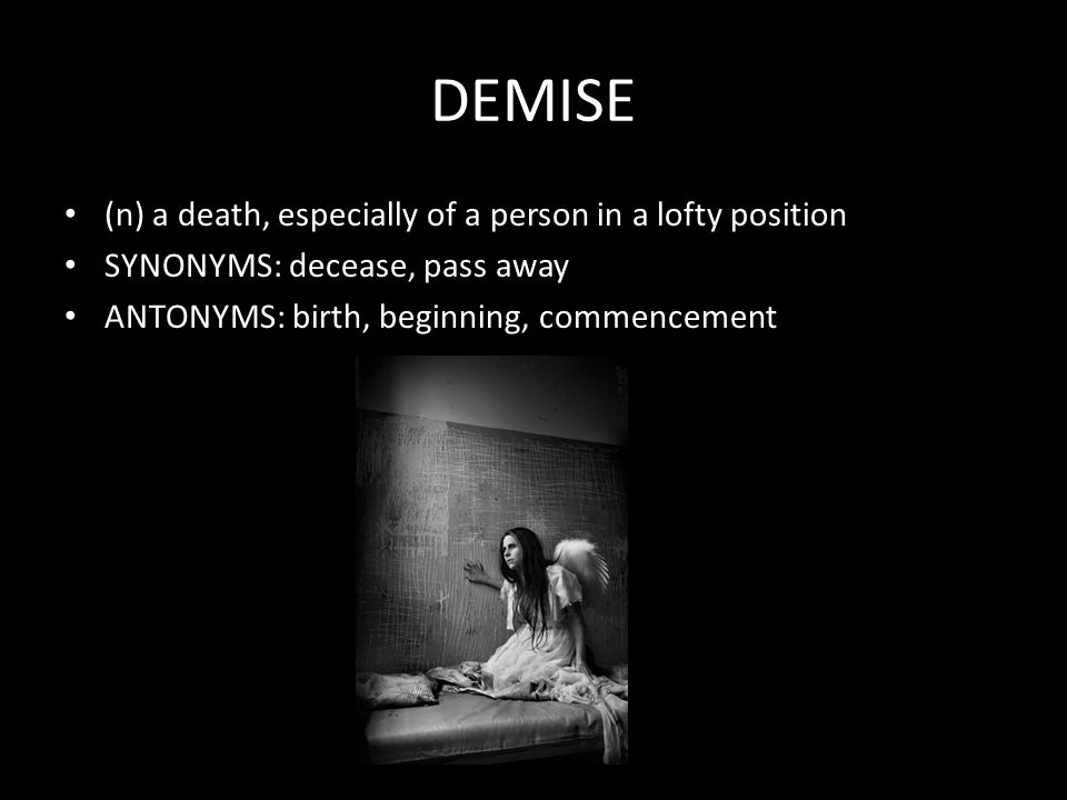 DEMISE (n) a death, especially of a person in a lofty position SYNONYMS: decease, pass away ANTONYMS: birth, beginning, commencement