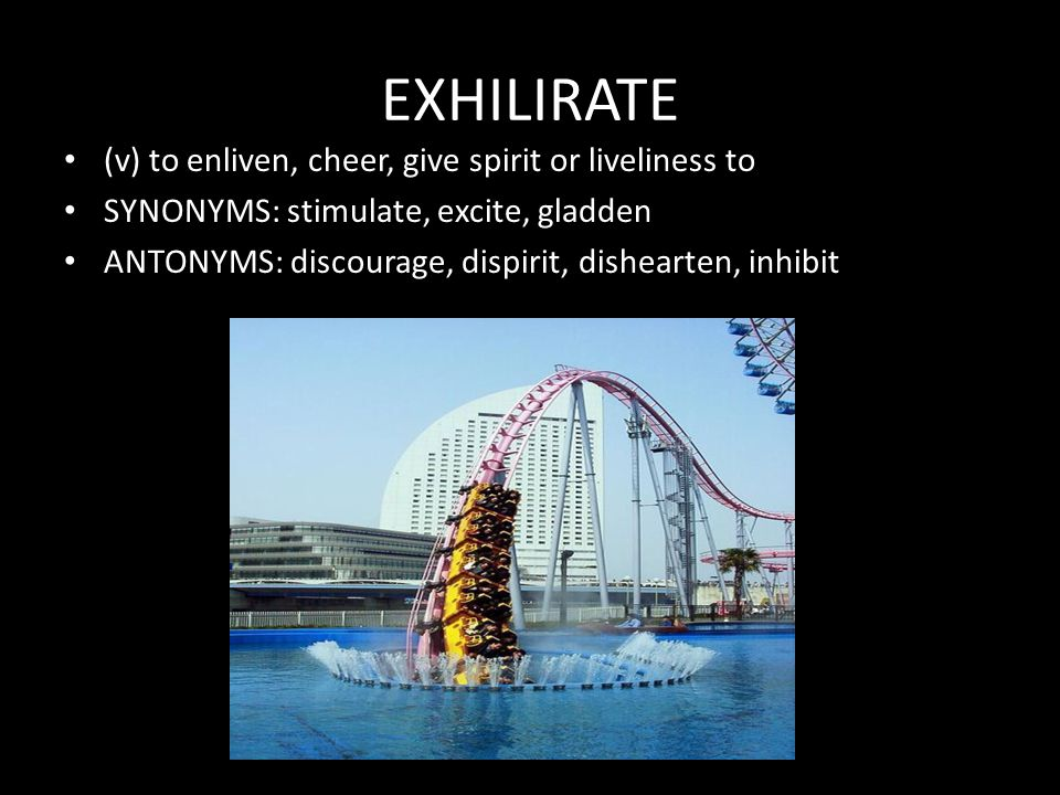 EXHILIRATE (v) to enliven, cheer, give spirit or liveliness to SYNONYMS: stimulate, excite, gladden ANTONYMS: discourage, dispirit, dishearten, inhibi