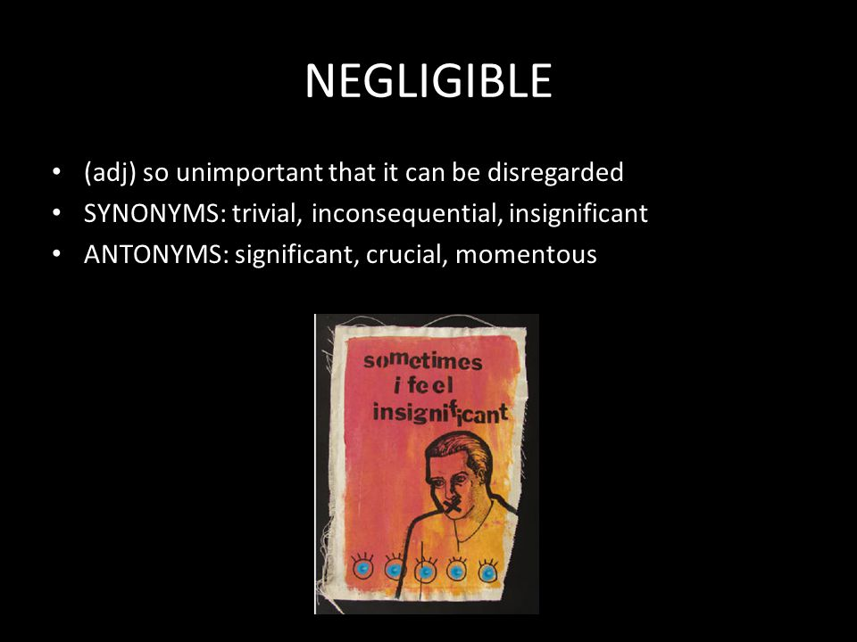 NEGLIGIBLE (adj) so unimportant that it can be disregarded SYNONYMS: trivial, inconsequential, insignificant ANTONYMS: significant, crucial, momentous
