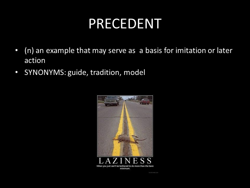 PRECEDENT (n) an example that may serve as a basis for imitation or later action SYNONYMS: guide, tradition, model