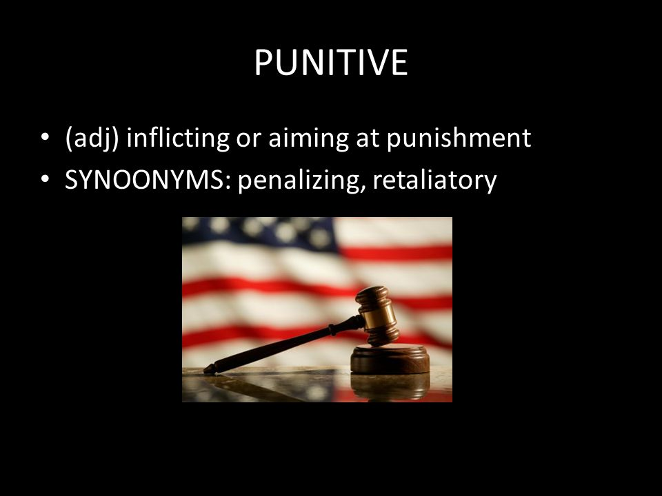PUNITIVE (adj) inflicting or aiming at punishment SYNOONYMS: penalizing, retaliatory
