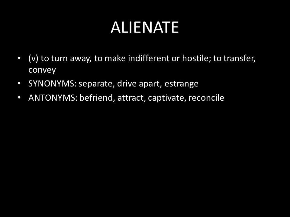 ALIENATE (v) to turn away, to make indifferent or hostile; to transfer, convey SYNONYMS: separate, drive apart, estrange ANTONYMS: befriend, attract, captivate, reconcile