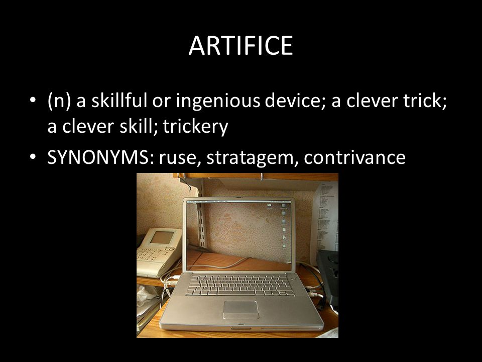 ARTIFICE (n) a skillful or ingenious device; a clever trick; a clever skill; trickery SYNONYMS: ruse, stratagem, contrivance