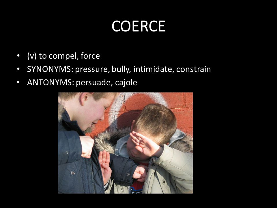COERCE (v) to compel, force SYNONYMS: pressure, bully, intimidate, constrain ANTONYMS: persuade, cajole