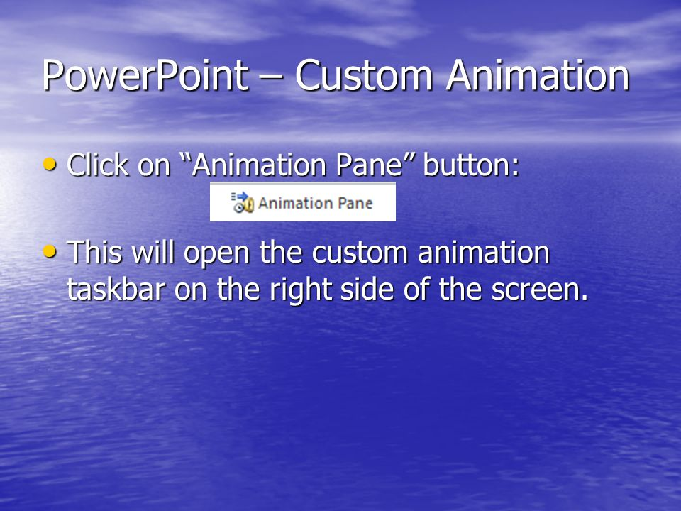 PowerPoint – Custom Animation Click on Animation Pane button: Click on Animation Pane button: This will open the custom animation taskbar on the right side of the screen.