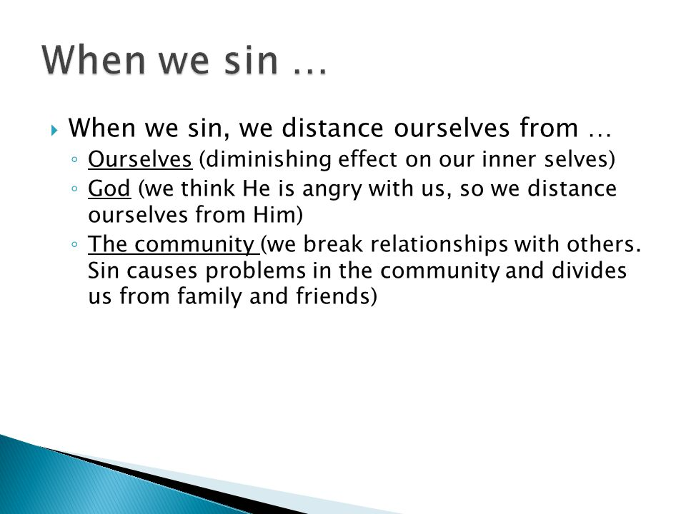  When we sin, we distance ourselves from … ◦ Ourselves (diminishing effect on our inner selves) ◦ God (we think He is angry with us, so we distance ourselves from Him) ◦ The community (we break relationships with others.