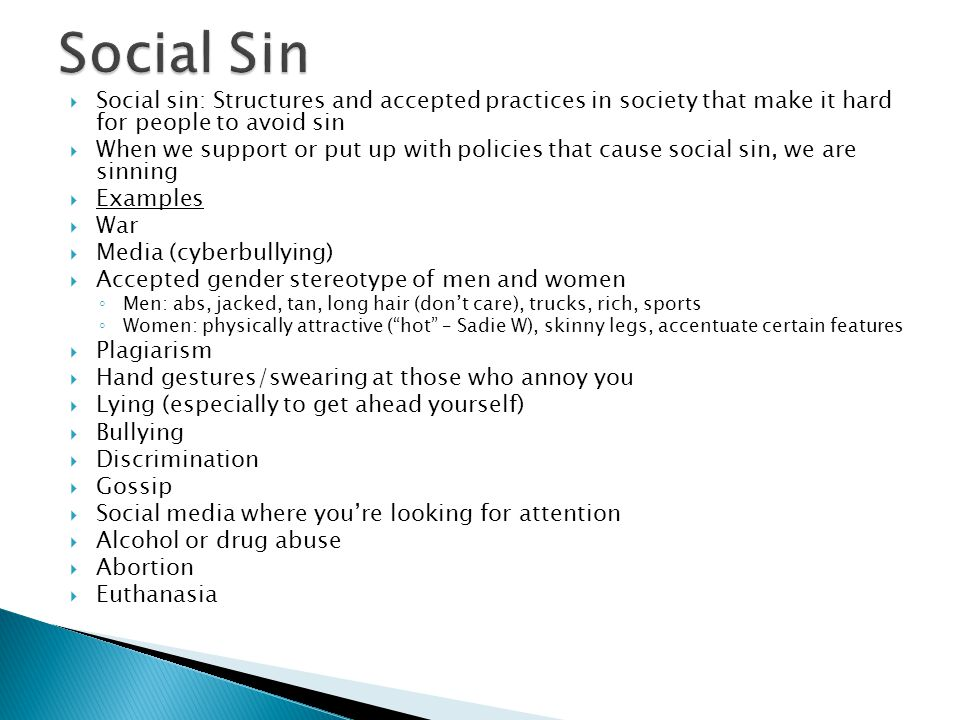  Social sin: Structures and accepted practices in society that make it hard for people to avoid sin  When we support or put up with policies that cause social sin, we are sinning  Examples  War  Media (cyberbullying)  Accepted gender stereotype of men and women ◦ Men: abs, jacked, tan, long hair (don't care), trucks, rich, sports ◦ Women: physically attractive ( hot – Sadie W), skinny legs, accentuate certain features  Plagiarism  Hand gestures/swearing at those who annoy you  Lying (especially to get ahead yourself)  Bullying  Discrimination  Gossip  Social media where you're looking for attention  Alcohol or drug abuse  Abortion  Euthanasia