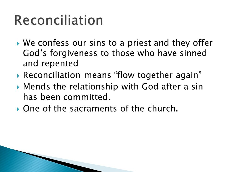  We confess our sins to a priest and they offer God's forgiveness to those who have sinned and repented  Reconciliation means flow together again  Mends the relationship with God after a sin has been committed.