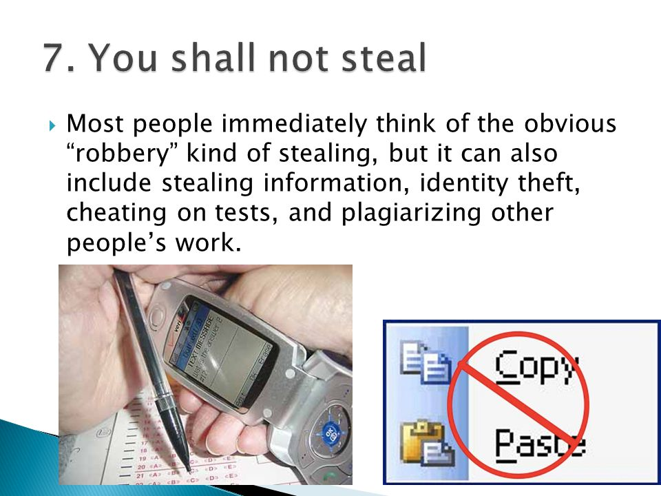  Most people immediately think of the obvious robbery kind of stealing, but it can also include stealing information, identity theft, cheating on tests, and plagiarizing other people's work.