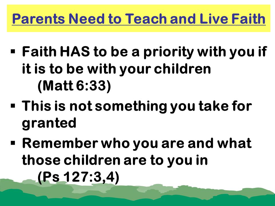  Faith HAS to be a priority with you if it is to be with your children (Matt 6:33)  This is not something you take for granted  Remember who you ar