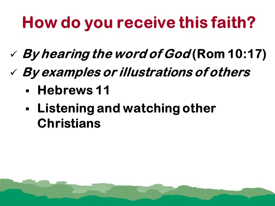 How do you receive this faith? By hearing the word of God (Rom 10:17) By examples or illustrations of others  Hebrews 11  Listening and watching oth