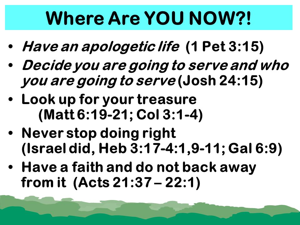 Have an apologetic life (1 Pet 3:15) Decide you are going to serve and who you are going to serve (Josh 24:15) Look up for your treasure (Matt 6:19-21