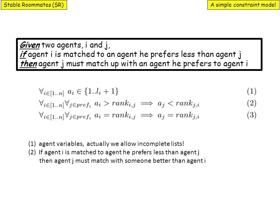 A simple constraint modelStable Roommates (SR) Given two agents, i and j, if agent i is matched to an agent he prefers less than agent j then agent j must match up with an agent he prefers to agent i (1)agent variables, actually we allow incomplete lists.