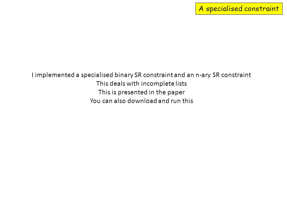 A specialised constraint I implemented a specialised binary SR constraint and an n-ary SR constraint This deals with incomplete lists This is presented in the paper You can also download and run this