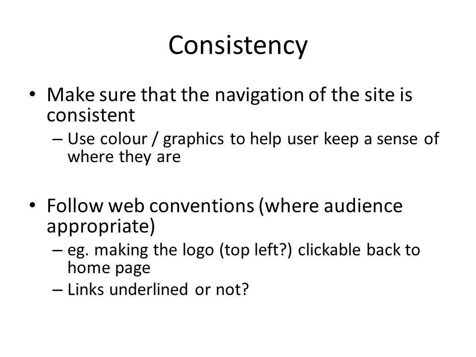 Consistency Make sure that the navigation of the site is consistent – Use colour / graphics to help user keep a sense of where they are Follow web conventions (where audience appropriate) – eg.