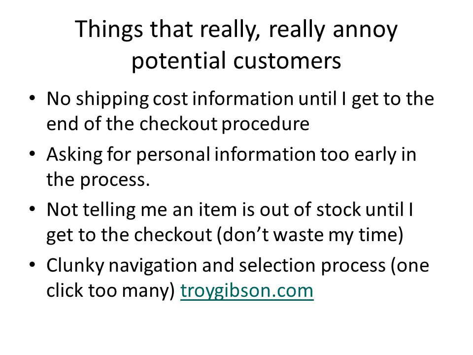 Things that really, really annoy potential customers No shipping cost information until I get to the end of the checkout procedure Asking for personal information too early in the process.