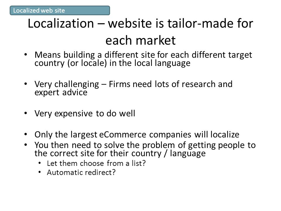 Localization – website is tailor-made for each market Means building a different site for each different target country (or locale) in the local language Very challenging – Firms need lots of research and expert advice Very expensive to do well Only the largest eCommerce companies will localize You then need to solve the problem of getting people to the correct site for their country / language Let them choose from a list.
