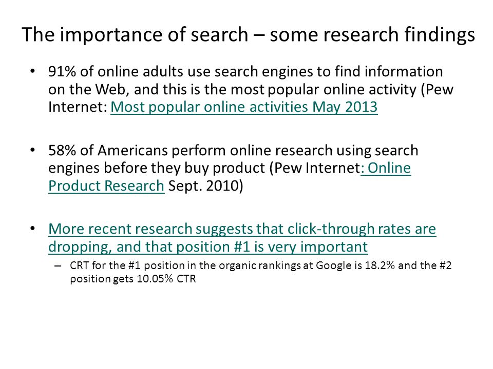 The importance of search – some research findings 91% of online adults use search engines to find information on the Web, and this is the most popular online activity (Pew Internet: Most popular online activities May 2013Most popular online activities May 2013 58% of Americans perform online research using search engines before they buy product (Pew Internet: Online Product Research Sept.