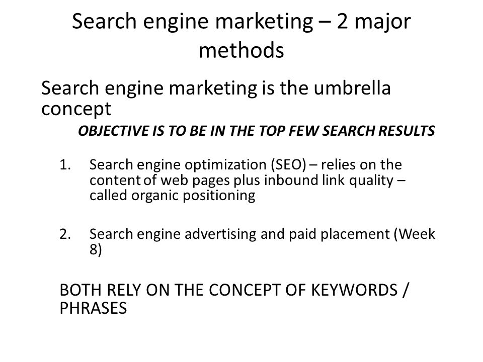 Search engine marketing – 2 major methods Search engine marketing is the umbrella concept OBJECTIVE IS TO BE IN THE TOP FEW SEARCH RESULTS 1.Search engine optimization (SEO) – relies on the content of web pages plus inbound link quality – called organic positioning 2.Search engine advertising and paid placement (Week 8) BOTH RELY ON THE CONCEPT OF KEYWORDS / PHRASES