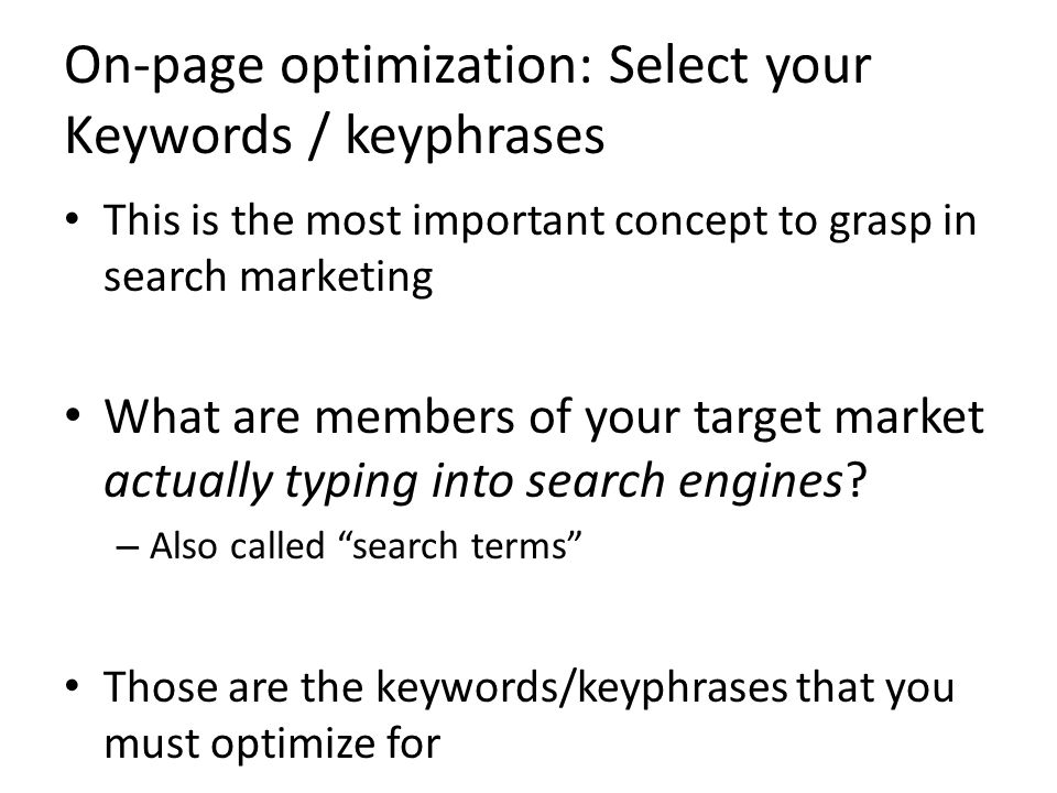 On-page optimization: Select your Keywords / keyphrases This is the most important concept to grasp in search marketing What are members of your target market actually typing into search engines.