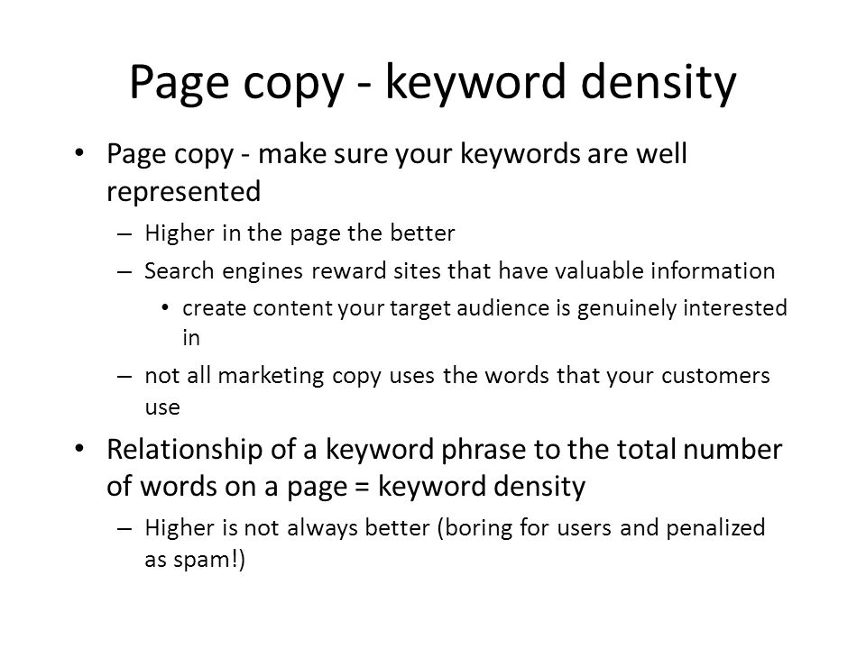 Page copy - keyword density Page copy - make sure your keywords are well represented – Higher in the page the better – Search engines reward sites that have valuable information create content your target audience is genuinely interested in – not all marketing copy uses the words that your customers use Relationship of a keyword phrase to the total number of words on a page = keyword density – Higher is not always better (boring for users and penalized as spam!)