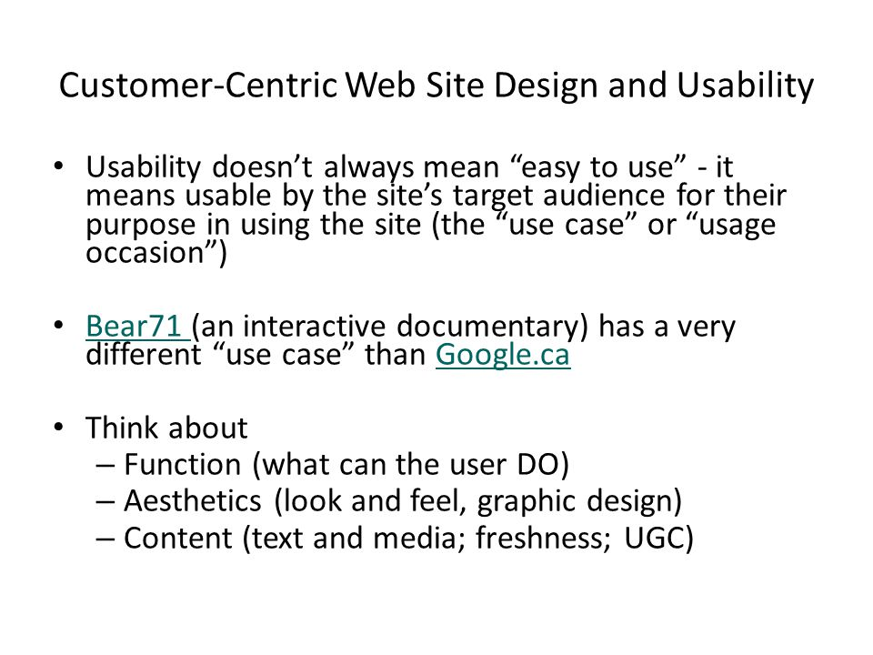 Customer-Centric Web Site Design and Usability Usability doesn't always mean easy to use - it means usable by the site's target audience for their purpose in using the site (the use case or usage occasion ) Bear71 (an interactive documentary) has a very different use case than Google.ca Bear71 Google.ca Think about – Function (what can the user DO) – Aesthetics (look and feel, graphic design) – Content (text and media; freshness; UGC)