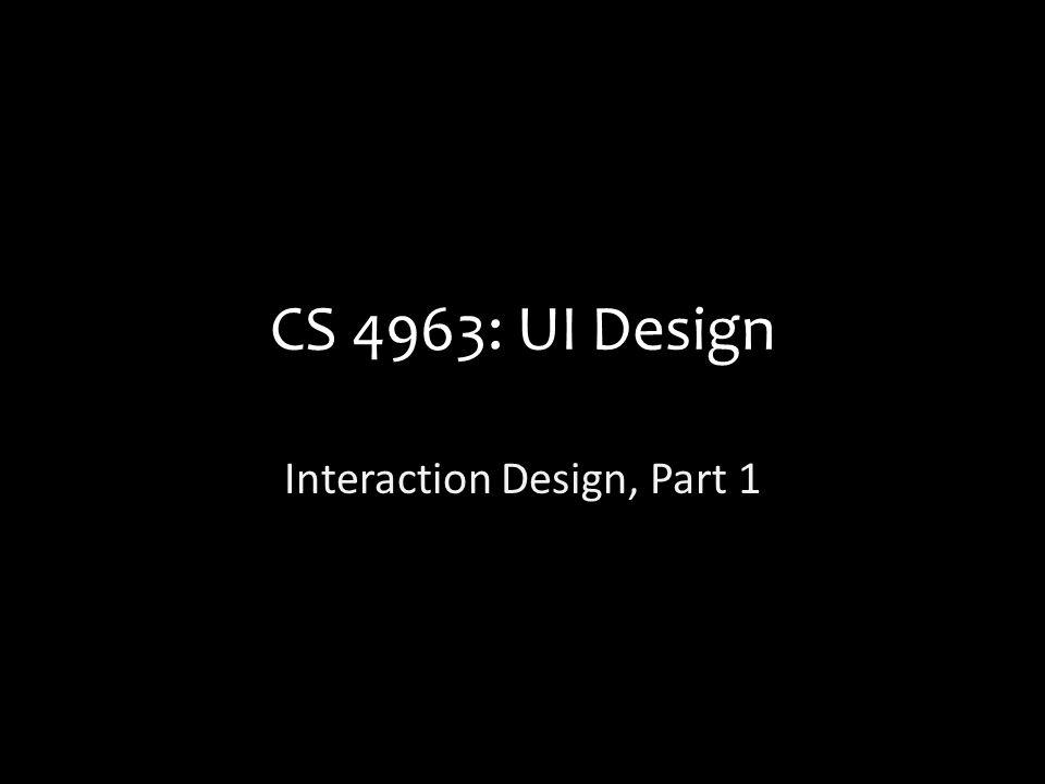 CS 4963: UI Design Interaction Design, Part 1