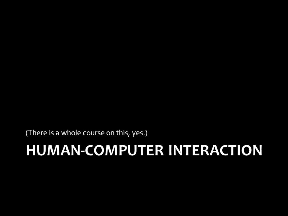 HUMAN-COMPUTER INTERACTION (There is a whole course on this, yes.)