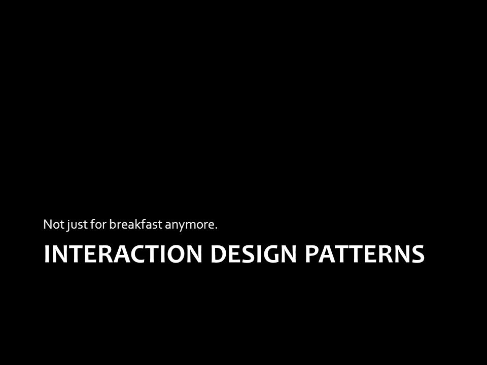 INTERACTION DESIGN PATTERNS Not just for breakfast anymore.