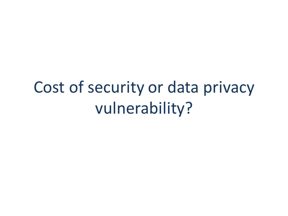 Cost of security or data privacy vulnerability?