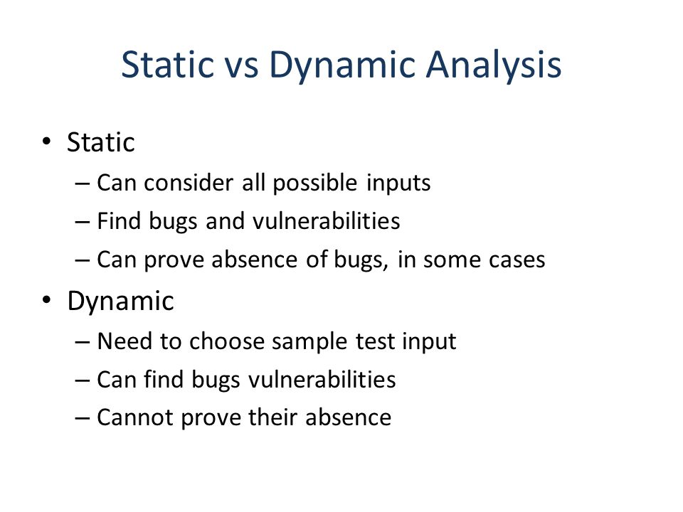 Outline General discussion of tools – Goals and limitations – Approach based on abstract states More about one specific approach – Property checkers from Engler et al., Coverity – Sample security-related results Static analysis for Android malware – … Slides from: S.