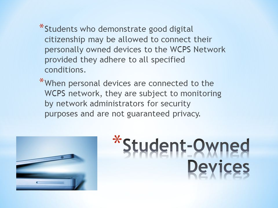 * Students who demonstrate good digital citizenship may be allowed to connect their personally owned devices to the WCPS Network provided they adhere to all specified conditions.