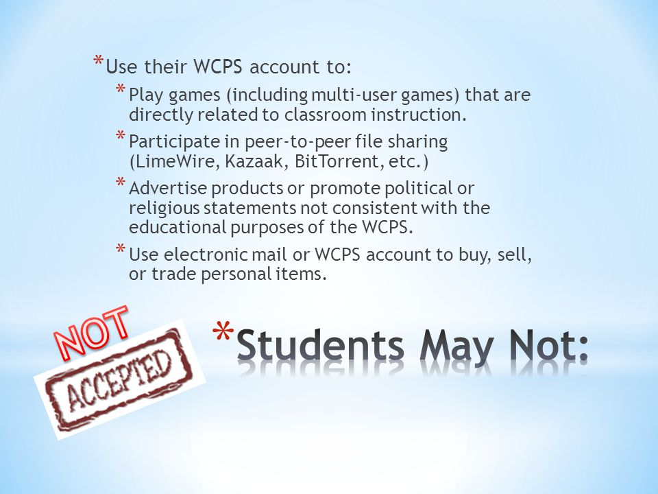 * Students may not: * Give their password to anyone * Use or alter any one else's account * Offer Internet access to other individuals via one's own account * Break in or attempt to break into other computer networks (or those spaces that only Administrator of computers have rights to) * Destroy another person's data (files)