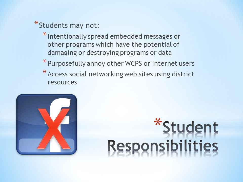 * Students may not: * Intentionally spread embedded messages or other programs which have the potential of damaging or destroying programs or data * Purposefully annoy other WCPS or Internet users * Access social networking web sites using district resources
