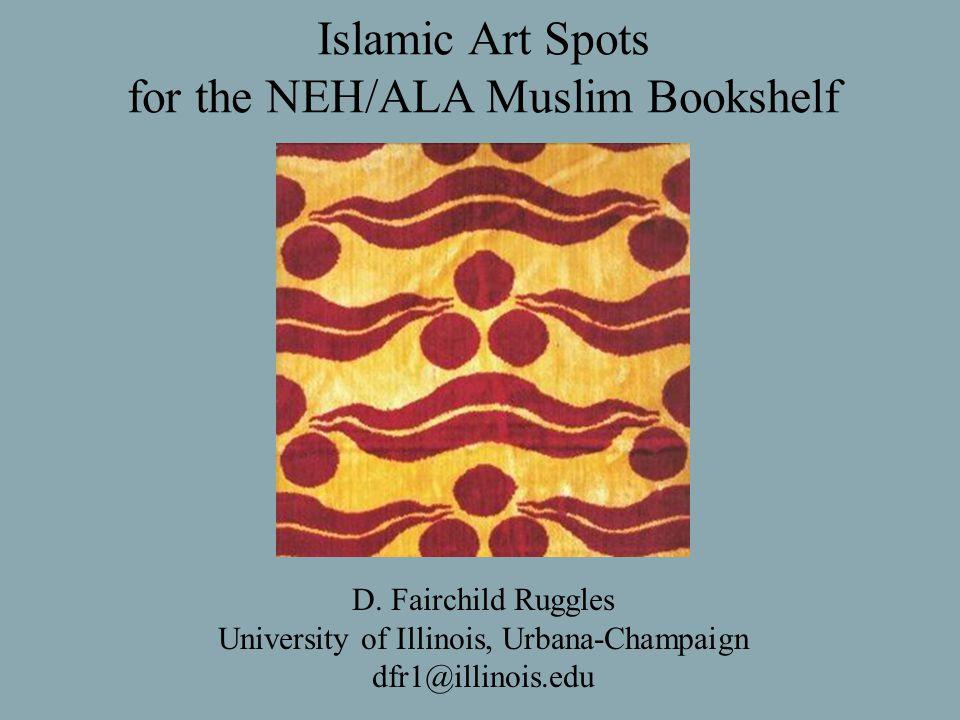 Islamic Art Spots for the NEH/ALA Muslim Bookshelf D. Fairchild Ruggles University of Illinois, Urbana-Champaign dfr1@illinois.edu