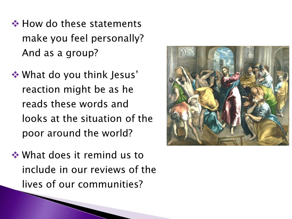  How do these statements make you feel personally? And as a group?  What do you think Jesus' reaction might be as he reads these words and looks at