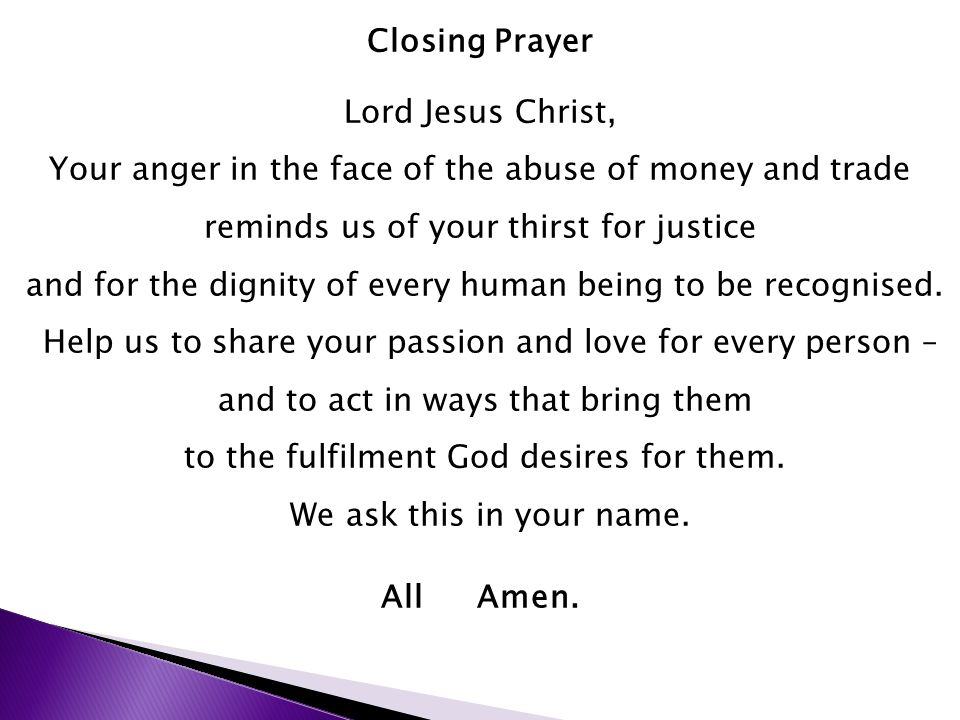 Closing Prayer Lord Jesus Christ, Your anger in the face of the abuse of money and trade reminds us of your thirst for justice and for the dignity of